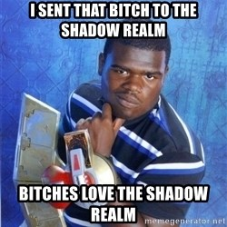 yugioh - I sent that bitch to the shadow realm Bitches love the Shadow Realm