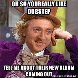 Willy Wonka - oh so youreally like dubstep tell me about their new album coming out