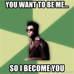 Tyler Durden - you want to be me... so i become you