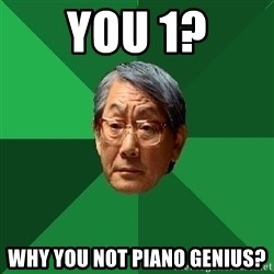 High Expectations Asian Father - you 1? why you not piano genius?