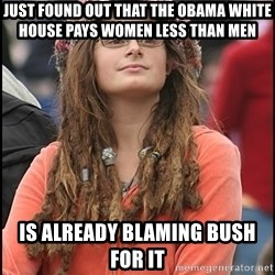 COLLEGE LIBERAL GIRL - Just found out that the Obama White House pays women Less than men is already blaming bush for it