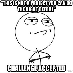 "Challenge Accepted HD 1 - ""This is not a project you can do the night before"" challenge accepted"