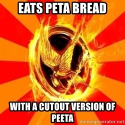 Typical fan of the hunger games - Eats peta bread With a cutout version of Peeta