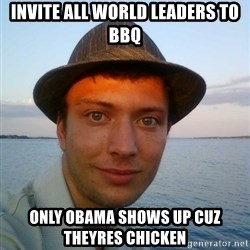 Beta Tom - invite all world leaders to bbq only obama shows up cuz theyres chicken