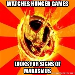 Typical fan of the hunger games - Watches Hunger games Looks for signs of marasmus