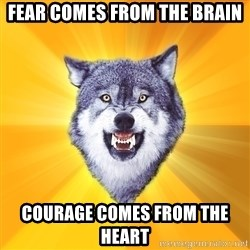 Courage Wolf - fear comes from the brain courage comes from the heart