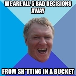 YAAZZ - we are all 5 bad decisions away  from sh*tting in a bucket