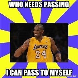 kobe - Who needs passing I can pass to myself