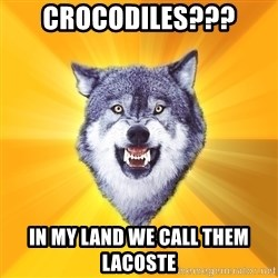 Courage Wolf - crocodiles??? in my land we call them lacoste