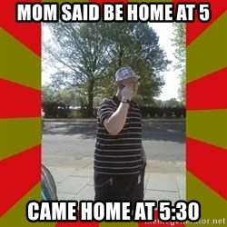 the enforcer  - mom said be home at 5 came home at 5:30