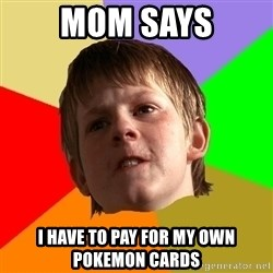 Angry School Boy - mom says i have to pay for my own pokemon cards