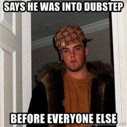 Scumbag Steve - says he was into dubstep before everyone else