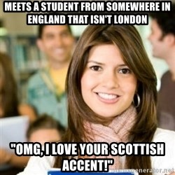 "Sheltered College Classmate - meets a student from somewhere in england that isn't london ""Omg, i love your scottish accent!"""