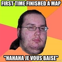 "Butthurt Dweller - first time finished a map ""hahaha je vous baise"""