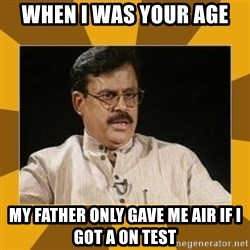 average indian father - when i was your age my father only gave me air if i got a on test