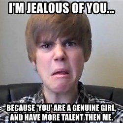 Justin Bieber 213 - i'm jealous of you... because 'you' are a genuine girl, and have more talent then me.