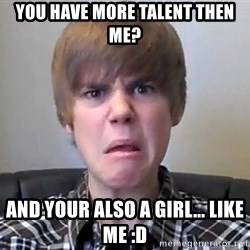 Justin Bieber 213 - you have more talent then me? And your also a girl... like me :D
