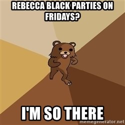 Pedo Bear From Beyond - Rebecca Black pArties on fridays? i'm so there