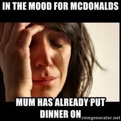 First World Problems - in the mood for mcdonalds mum has already put dinner on