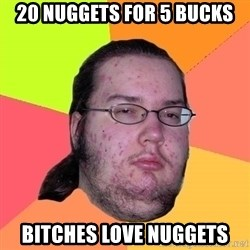 Butthurt Dweller - 20 nuggets for 5 bucks Bitches love nuggets