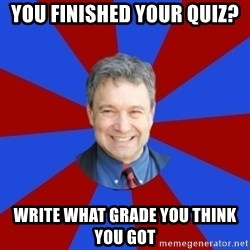 Eccentric English Teacher - You finished your quiz? Write what grade you think you got