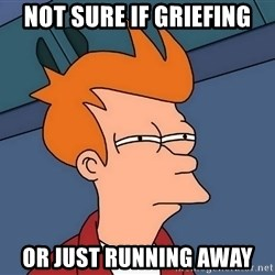 Futurama Fry - NOT SURE IF GRIEFING OR JUST RUNNING AWAY