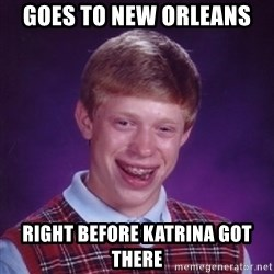 Bad Luck Brian - goes to new orleans right before katrina got there