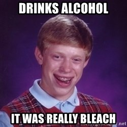 Bad Luck Brian - drinks alcohol it was really bleach