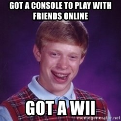 Bad Luck Brian - got a console to play with friends online got a wii