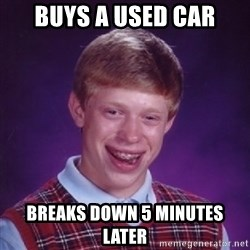 Bad Luck Brian - buys a used car breaks down 5 minutes later