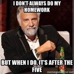 The Most Interesting Man In The World - i don't always do my homework but when i do, it's after the five