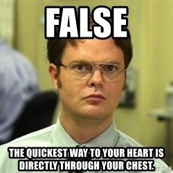 Dwight Meme - False The quickest way to your heart is directly through your chest.