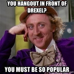 Willy Wonka - YOu hangout in front of Drexel? you must be so popular