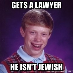 Bad Luck Brian - gets a lawyer he isn't jewish