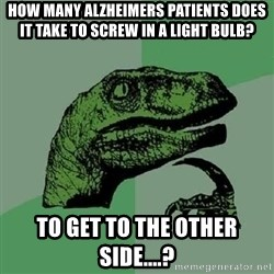 Philosoraptor - how many Alzheimers patients does it take to screw in a light bulb? to get to the other side....?