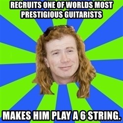 dave mustaine - Recruits one of worlds most prestigious guitarists Makes him play a 6 string.