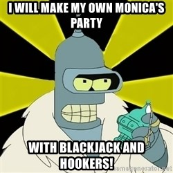 Bender IMHO - i will make my own monica's party with blackjack and hookers!