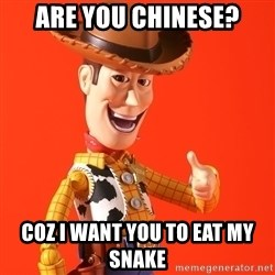 Perv Woody - Are you Chinese? Coz I want you to eat my snake
