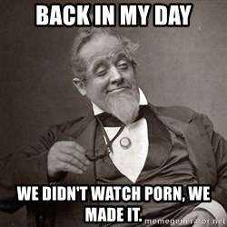 1889 [10] guy - back in my day we didn't watch porn, we made it.