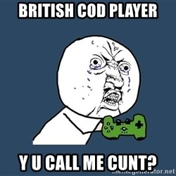 Y U No - british cod player y u call me cunt?