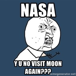 Y U No - nasa y u no visit moon again???