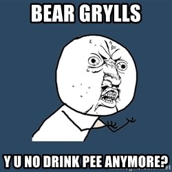 Y U No - bear grylls y u no drink pee anymore?