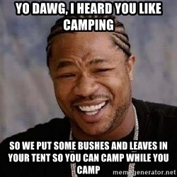 Yo Dawg - yo dawg, I heard you like camping so we put some bushes and leaves in your tent so you can camp while you camp