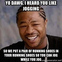 Yo Dawg - yo dawg, i heard you like jogging so we put a pair of running shoes in your running shoes so you can jog while you jog
