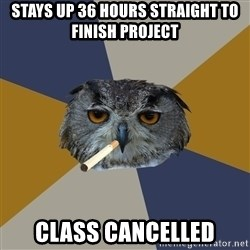 Art Student Owl - stays up 36 hours straight to finish project class cancelled
