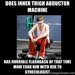 Annoying Gym Newbie - does inner thigh abductor machine has horrible flashback of that time mom took him with her to gynecologist