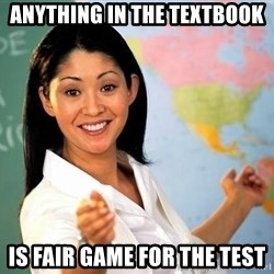 unhelpful teacher - Anything in the textbook  is fair game for the test