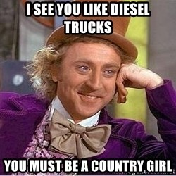 Willy Wonka - i SEE YOU LIKE DIESEL TRUCKS YOU MUST BE A COUNTRY GIRL