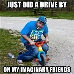 Thug Life on a Trike - just did a drive by on my imaginary friends