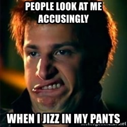 Jizzt in my pants - PEOPLE LOOK AT ME ACCUSINGLY WHEN I JIZZ IN MY PANTS